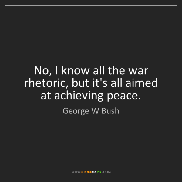 George W Bush: No, I know all the war rhetoric, but it's all aimed at...