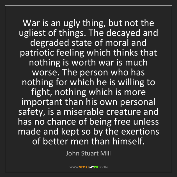 John Stuart Mill: War is an ugly thing, but not the ugliest of things....