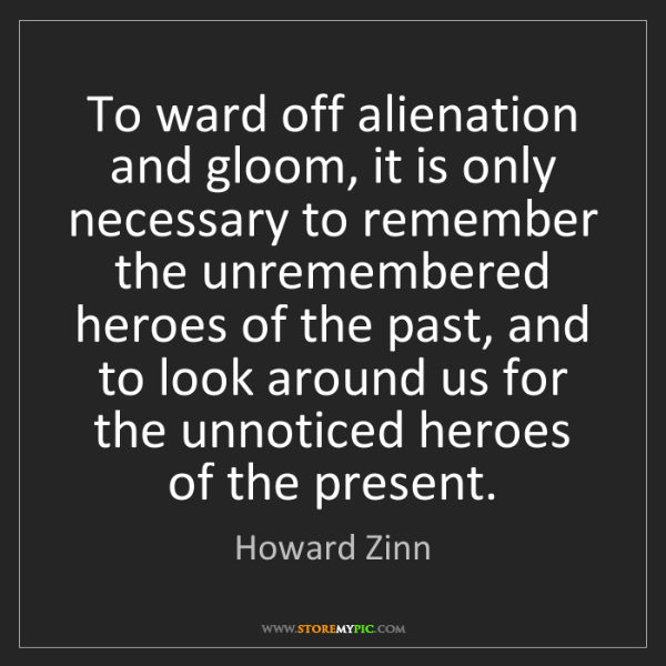 Howard Zinn: To ward off alienation and gloom, it is only necessary...