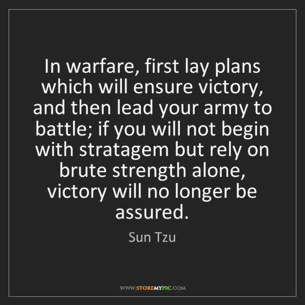 Sun Tzu: In warfare, first lay plans which will ensure victory,...