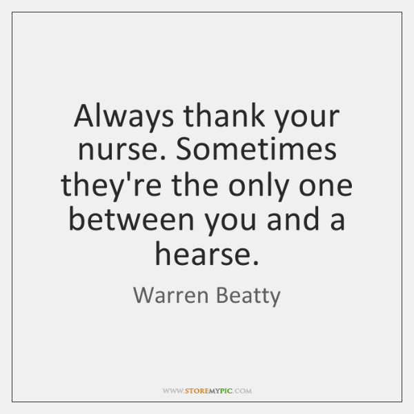 Always thank your nurse. Sometimes they're the only one between you and ...