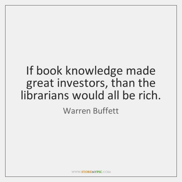 If book knowledge made great investors, than the librarians would all be ...