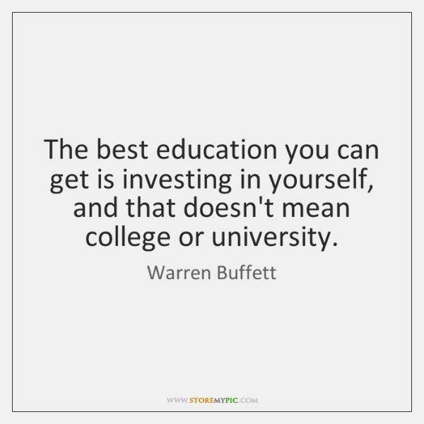 The best education you can get is investing in yourself, and that ...