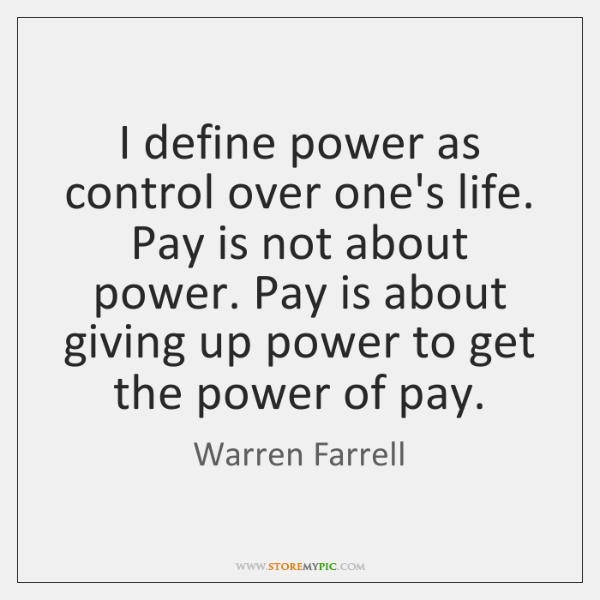 I define power as control over one's life. Pay is not about ...