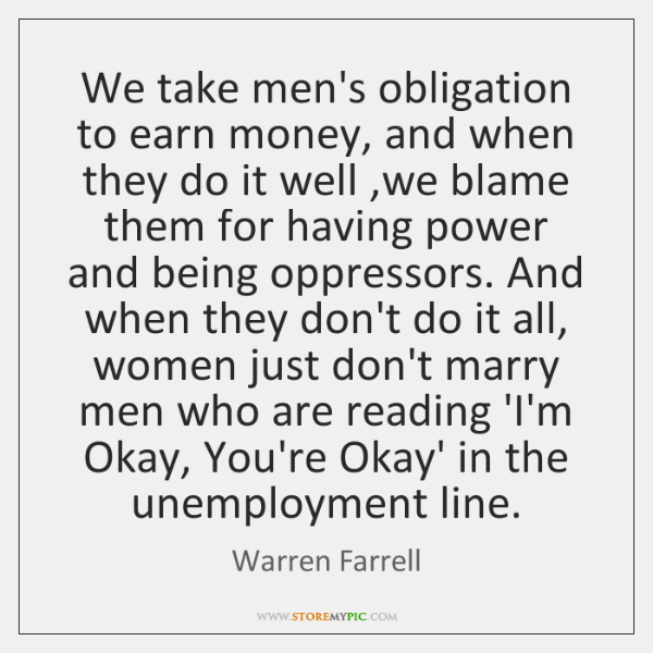 We take men's obligation to earn money, and when they do it ...