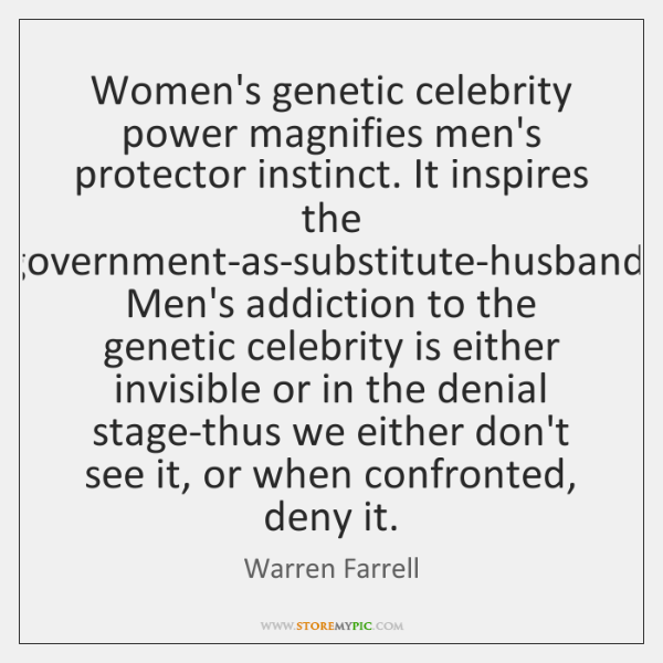 Women's genetic celebrity power magnifies men's protector instinct. It inspires the government-as-su