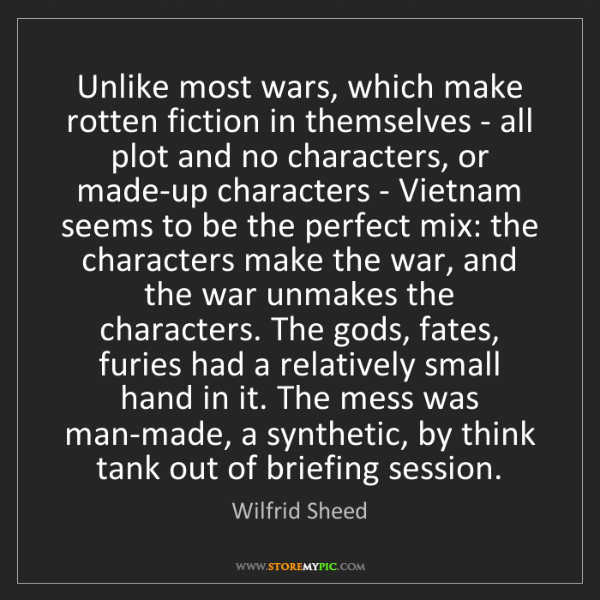 Wilfrid Sheed: Unlike most wars, which make rotten fiction in themselves...