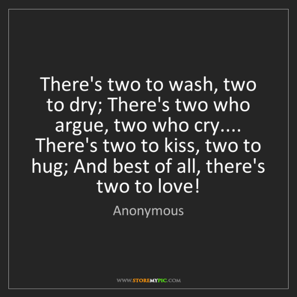 Anonymous: There's two to wash, two to dry; There's two who argue,...