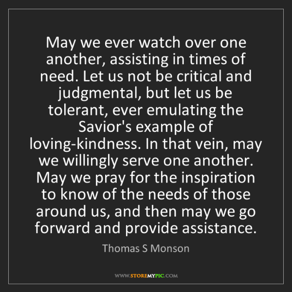 Thomas S Monson: May we ever watch over one another, assisting in times...