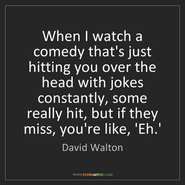 David Walton: When I watch a comedy that's just hitting you over the...
