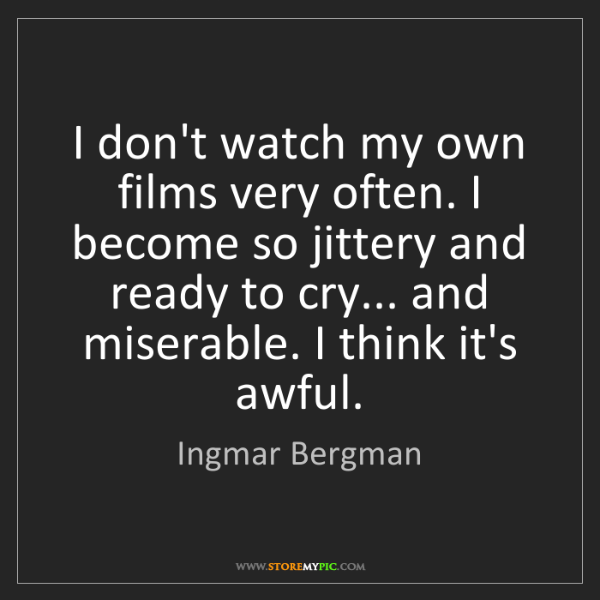 Ingmar Bergman: I don't watch my own films very often. I become so jittery...