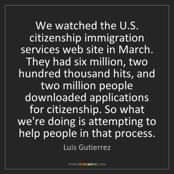 Luis Gutierrez: We watched the U.S. citizenship immigration services...