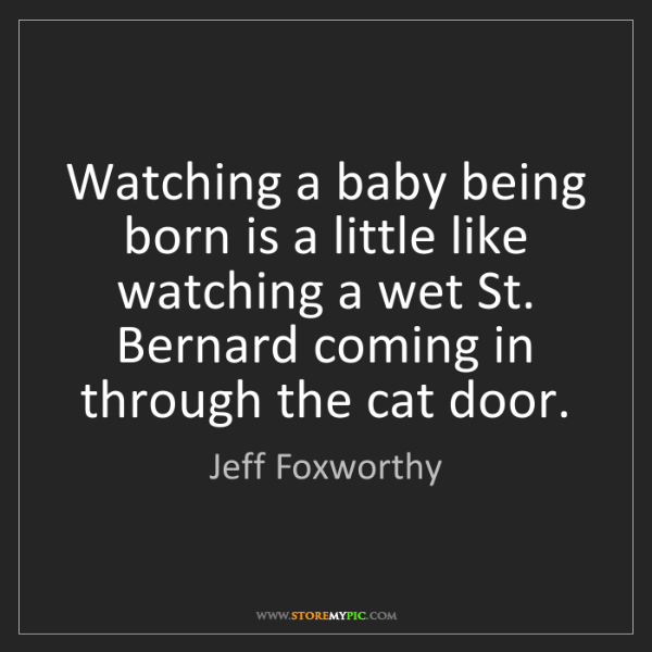 Jeff Foxworthy: Watching a baby being born is a little like watching...