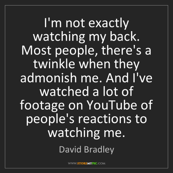 David Bradley: I'm not exactly watching my back. Most people, there's...