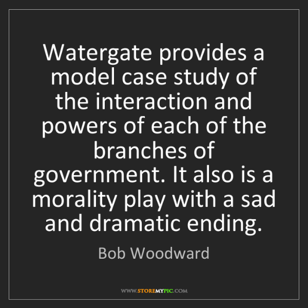 Bob Woodward: Watergate provides a model case study of the interaction...