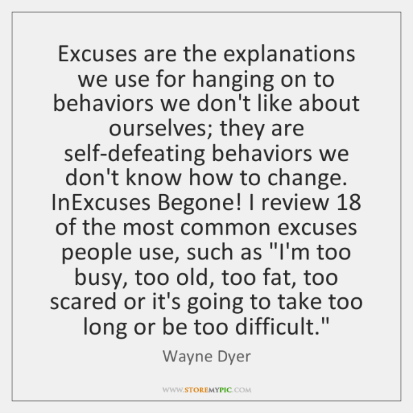 Excuses are the explanations we use for hanging on to behaviors we ...