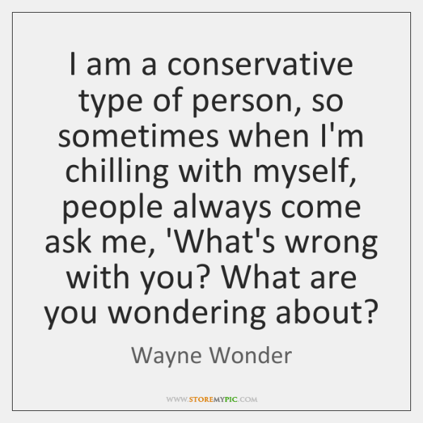 I am a conservative type of person, so sometimes when I'm chilling ...