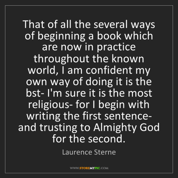 Laurence Sterne: That of all the several ways of beginning a book which...