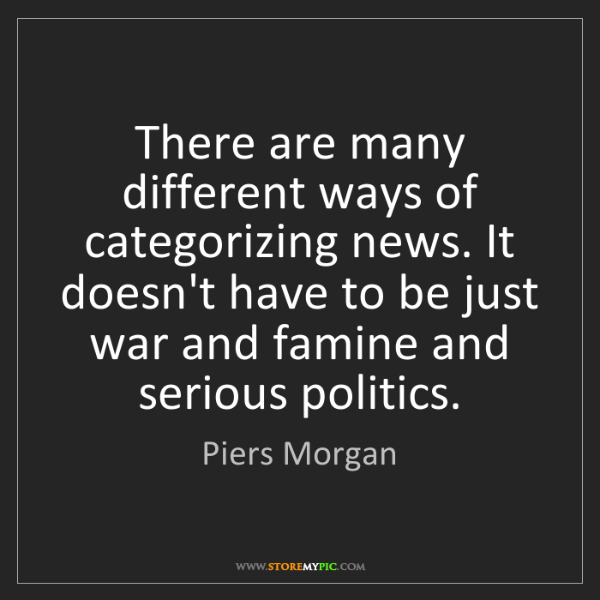 Piers Morgan: There are many different ways of categorizing news. It...