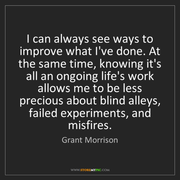 Grant Morrison: I can always see ways to improve what I've done. At the...