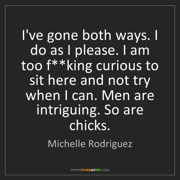 Michelle Rodriguez: I've gone both ways. I do as I please. I am too f**king...