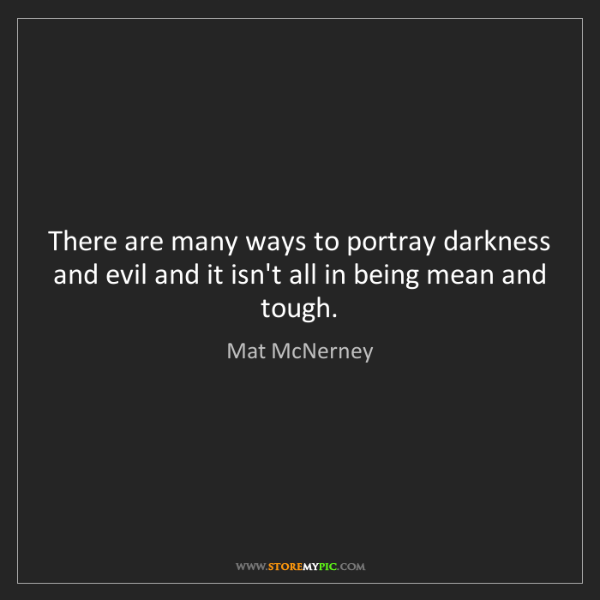 Mat McNerney: There are many ways to portray darkness and evil and...