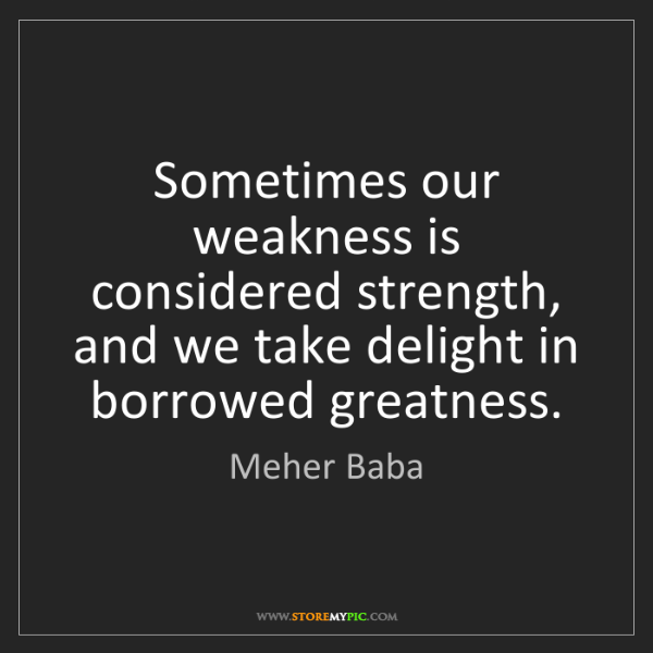 Meher Baba: Sometimes our weakness is considered strength, and we...