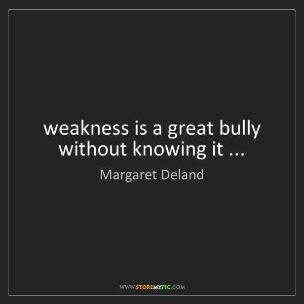 Margaret Deland: weakness is a great bully without knowing it ...
