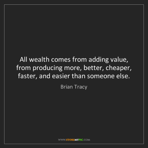 Brian Tracy: All wealth comes from adding value, from producing more,...