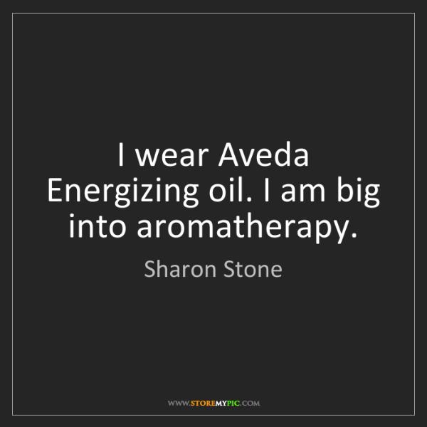 Sharon Stone: I wear Aveda Energizing oil. I am big into aromatherapy.