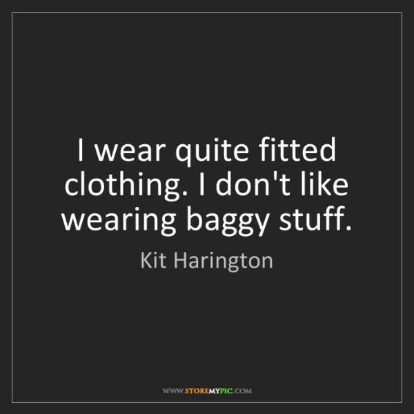Kit Harington: I wear quite fitted clothing. I don't like wearing baggy...