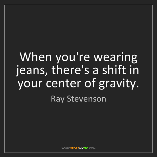 Ray Stevenson: When you're wearing jeans, there's a shift in your center...
