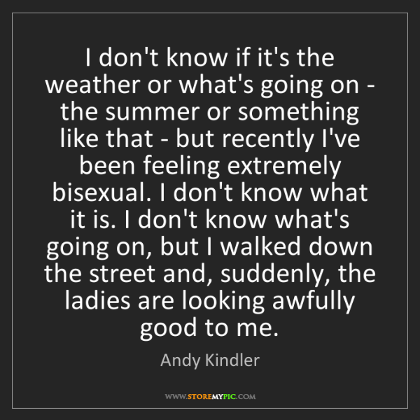 Andy Kindler: I don't know if it's the weather or what's going on -...