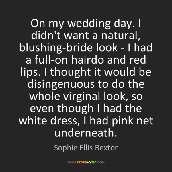 Sophie Ellis Bextor: On my wedding day. I didn't want a natural, blushing-bride...