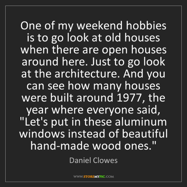 Daniel Clowes: One of my weekend hobbies is to go look at old houses...