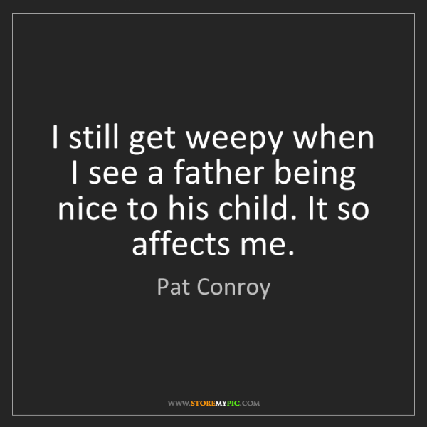 Pat Conroy: I still get weepy when I see a father being nice to his...