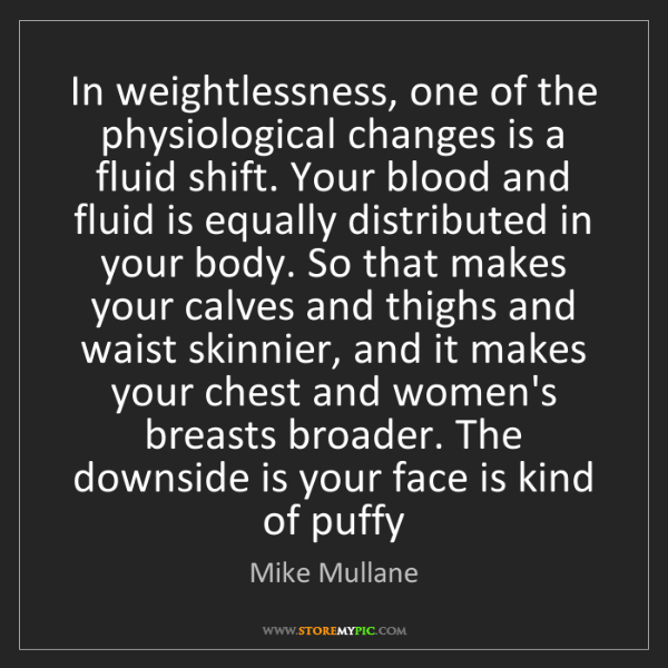 Mike Mullane: In weightlessness, one of the physiological changes is...