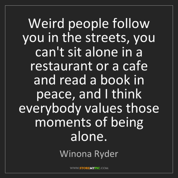 Winona Ryder: Weird people follow you in the streets, you can't sit...