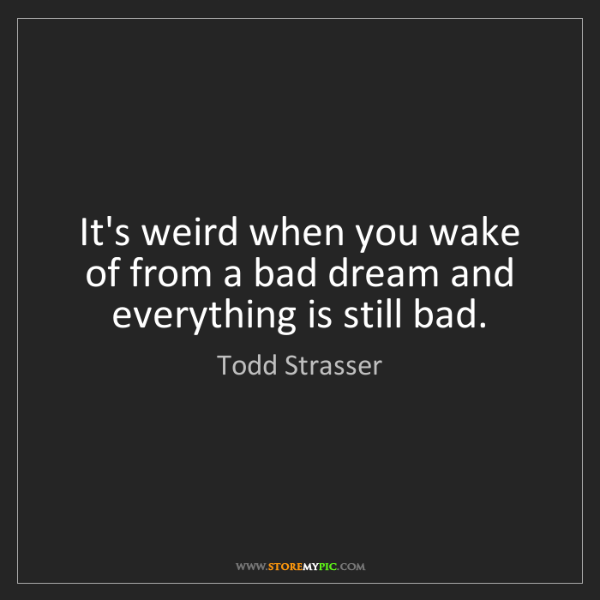 Todd Strasser: It's weird when you wake of from a bad dream and everything...