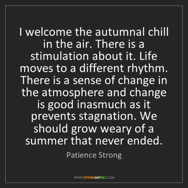Patience Strong: I welcome the autumnal chill in the air. There is a stimulation...