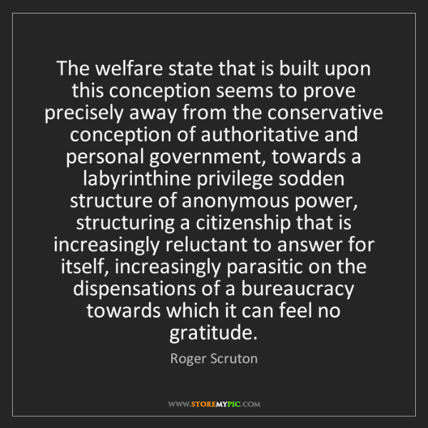 Roger Scruton: The welfare state that is built upon this conception...