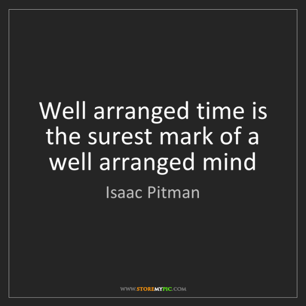 Isaac Pitman: Well arranged time is the surest mark of a well arranged...