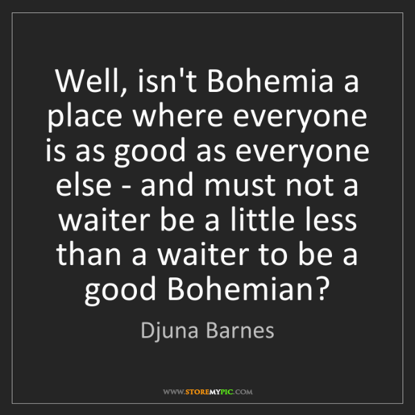 Djuna Barnes: Well, isn't Bohemia a place where everyone is as good...