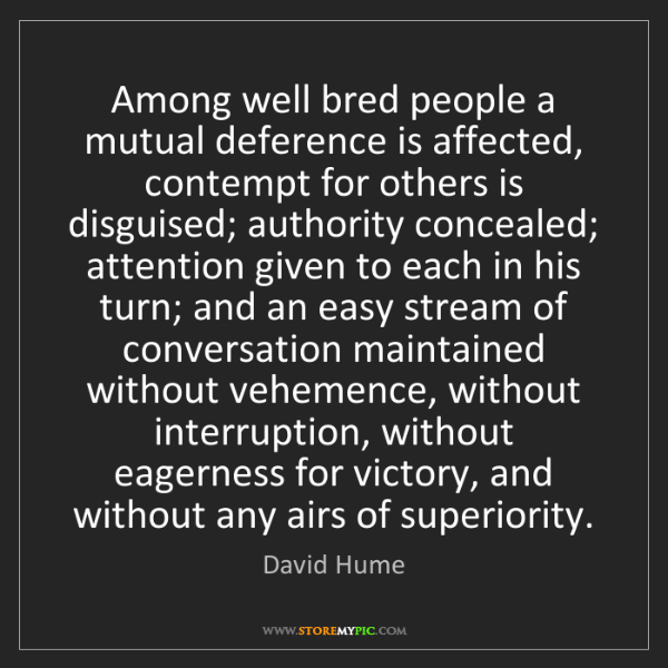 David Hume: Among well bred people a mutual deference is affected,...