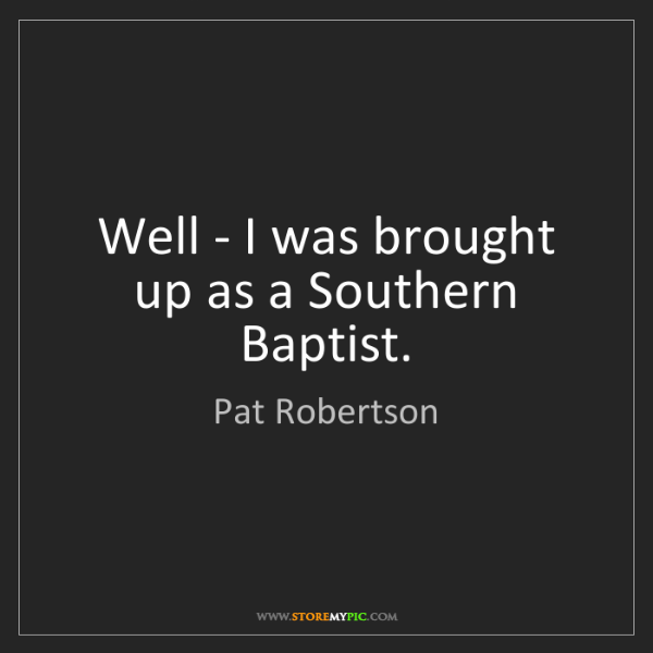 Pat Robertson: Well - I was brought up as a Southern Baptist.