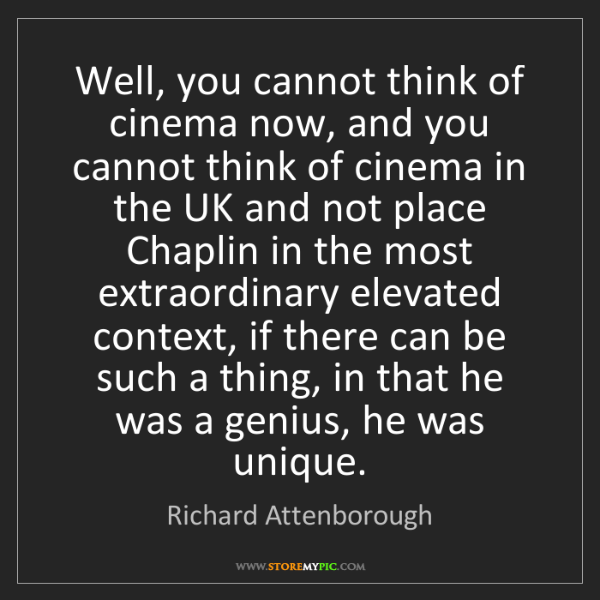 Richard Attenborough: Well, you cannot think of cinema now, and you cannot...