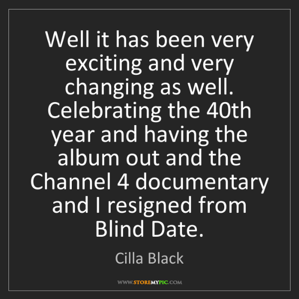 Cilla Black: Well it has been very exciting and very changing as well....