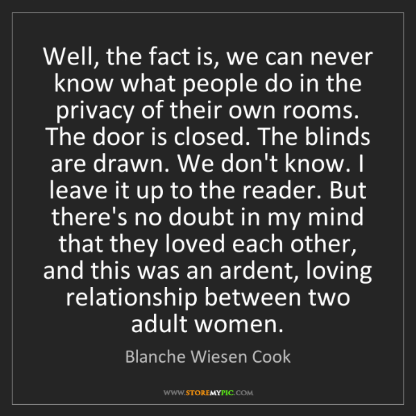 Blanche Wiesen Cook: Well, the fact is, we can never know what people do in...