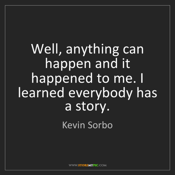 Kevin Sorbo: Well, anything can happen and it happened to me. I learned...