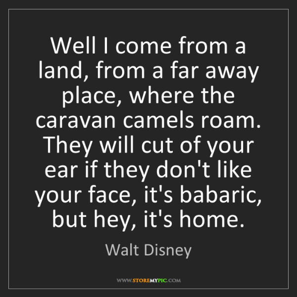 Walt Disney: Well I come from a land, from a far away place, where...